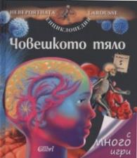 Човешкото тяло/ Невероятната енциклопедия Larousse с много игри